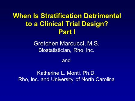 When Is Stratification Detrimental to a Clinical Trial Design? Part I Gretchen Marcucci, M.S. Biostatistician, Rho, Inc. and Katherine L. Monti, Ph.D.