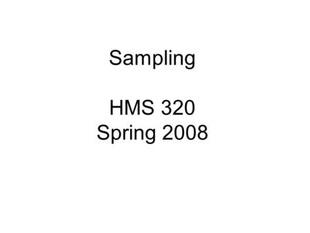 Sampling HMS 320 Spring 2008. Why sample? Why not survey or collect data from the whole population?