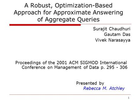 1 A Robust, Optimization-Based Approach for Approximate Answering of Aggregate Queries Surajit Chaudhuri Gautam Das Vivek Narasayya Proceedings of the.
