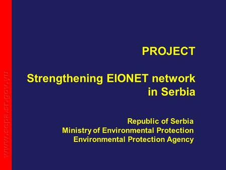 PROJECT Strengthening EIONET network in Serbia Republic of Serbia Ministry of Environmental Protection Environmental Protection Agency.