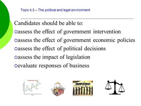 Topic 4.3 – The political and legal environment Candidates should be able to:  assess the effect of government intervention  assess the effect of government.