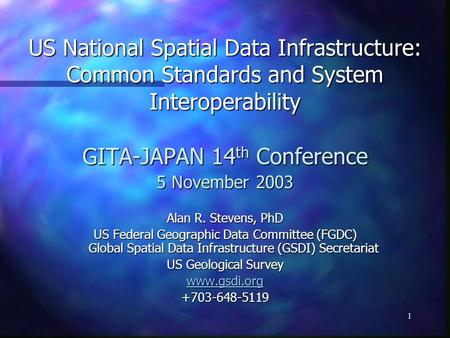 1 US National Spatial Data Infrastructure: Common Standards and System Interoperability GITA-JAPAN 14 th Conference 5 November 2003 Alan R. Stevens, PhD.