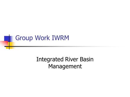 Group Work IWRM Integrated River Basin Management.