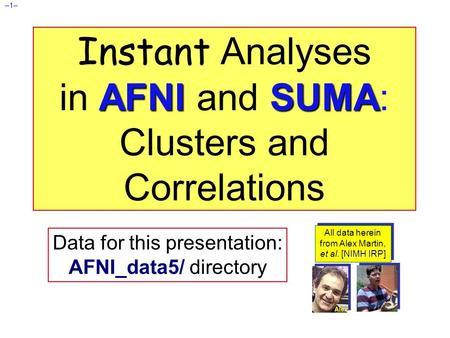 –1– AFNISUMA Instant Analyses in AFNI and SUMA: Clusters and Correlations Data for this presentation: AFNI_data5/ directory All data herein from Alex Martin,