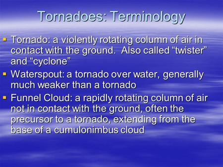 "Tornadoes: Terminology  Tornado: a violently rotating column of air in contact with the ground. Also called ""twister"" and ""cyclone""  Waterspout: a tornado."