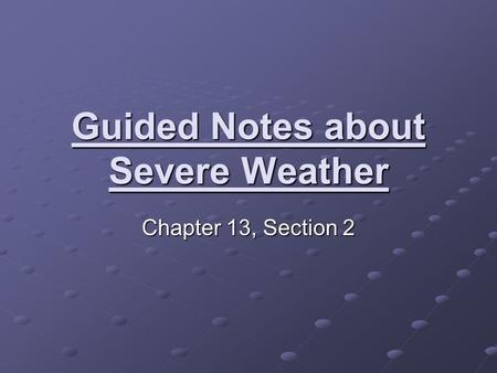 Guided Notes about Severe Weather Chapter 13, Section 2.