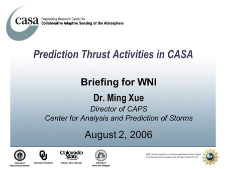 Prediction Thrust Activities in CASA Briefing for WNI Dr. Ming Xue Director of CAPS Center for Analysis and Prediction of Storms August 2, 2006.