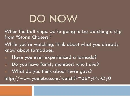 "DO NOW When the bell rings, we're going to be watching a clip from ""Storm Chasers."" While you're watching, think about what you already know about tornadoes."