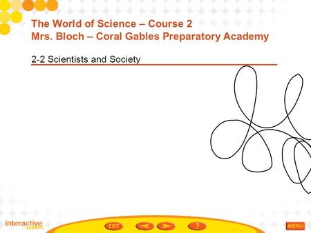 2-2 Scientists and Society The World of Science – Course 2 Mrs. Bloch – Coral Gables Preparatory Academy.