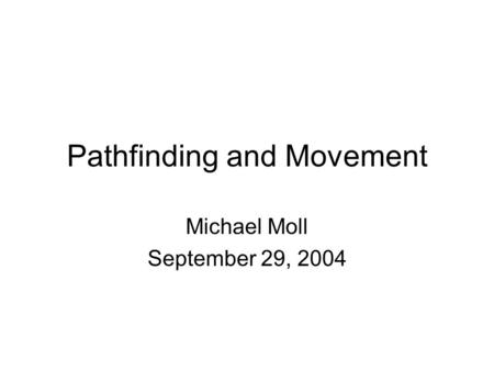 Pathfinding and Movement Michael Moll September 29, 2004.