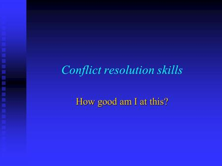Conflict resolution skills How good am I at this?.