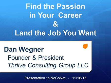 Test Dan Wegner Founder & President Thriive Consulting Group LLC Find the Passion in Your Career & Land the Job You Want Presentation to NoCoNet - 11/16/15.