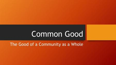 Common Good The Good of a Community as a Whole. ANARCHY POLICE STATE Would you rather live in Anarchy or a Police State?