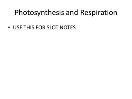 Photosynthesis and Respiration USE THIS FOR SLOT NOTES.