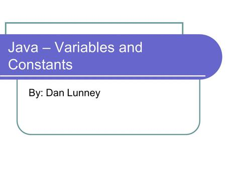 Java – Variables and Constants By: Dan Lunney. Declaring Variables All variables must be declared before they can be used A declaration takes the form: