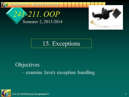 241-211 OOP (Java): Exceptions/15 1 241-211. OOP Objectives – –examine Java's exception handling Semester 2, 2013-2014 15. Exceptions.