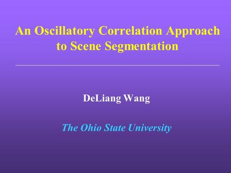 An Oscillatory Correlation Approach to Scene Segmentation DeLiang Wang The Ohio State University.