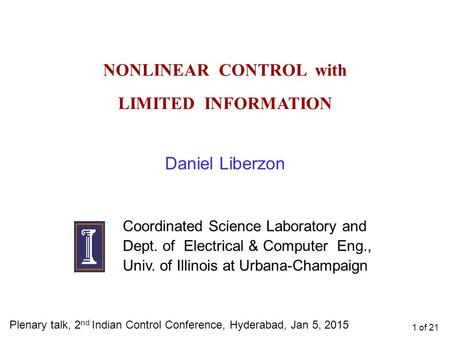 NONLINEAR CONTROL with LIMITED INFORMATION Daniel Liberzon Coordinated Science Laboratory and Dept. of Electrical & Computer Eng., Univ. of Illinois at.