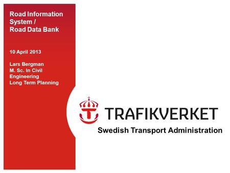 Road Information System / Road Data Bank 10 April 2013 Lars Bergman M. Sc. In Civil Engineering Long Term Planning Swedish Transport Administration.