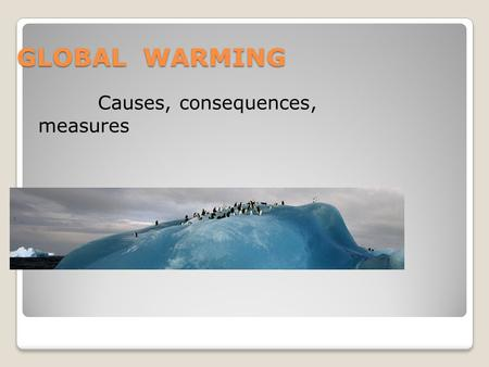 GLOBAL WARMING Causes, consequences, measures. The Global Warming is very famous theme among scientists and politicians. There are many facts and theories.