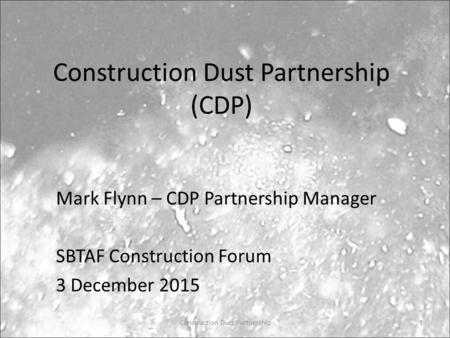 Construction Dust Partnership (CDP) Mark Flynn – CDP Partnership Manager SBTAF Construction Forum 3 December 2015 Construction Dust Partnership1.