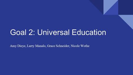 Goal 2: Universal Education Amy Dieye, Larry Manalo, Grace Schneider, Nicole Wothe.