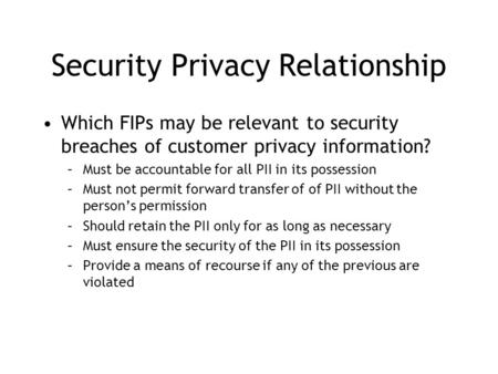 Security Privacy Relationship Which FIPs may be relevant to security breaches of customer privacy information? –Must be accountable for all PII in its.