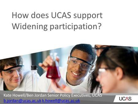 How does UCAS support Widening participation? Kate Howell/Ben Jordan Senior Policy Executives, UCAS