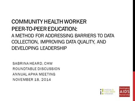 COMMUNITY HEALTH WORKER PEER-TO-PEER EDUCATION: A METHOD FOR ADDRESSING BARRIERS TO DATA COLLECTION, IMPROVING DATA QUALITY, AND DEVELOPING LEADERSHIP.