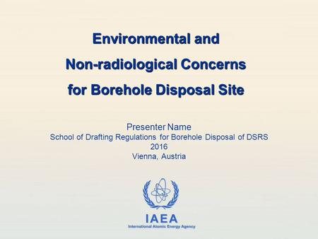 IAEA International Atomic Energy Agency Presenter Name School of Drafting Regulations for Borehole Disposal of DSRS 2016 Vienna, Austria Environmental.