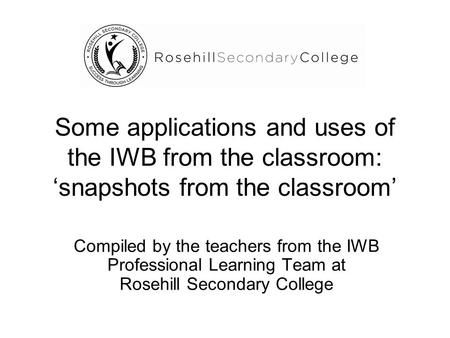 Some applications and uses of the IWB from the classroom: 'snapshots from the classroom' Compiled by the teachers from the IWB Professional Learning Team.