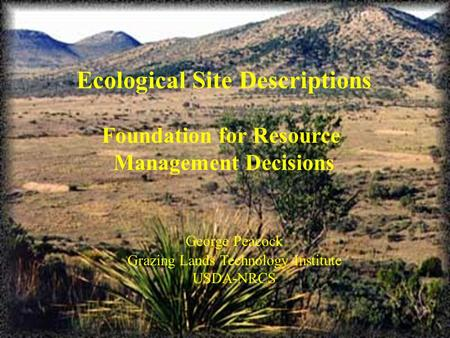 Ecological Site Descriptions Foundation for Resource Management Decisions George Peacock Grazing Lands Technology Institute USDA-NRCS.