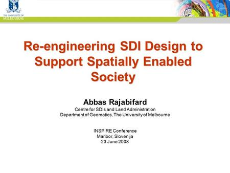 Centre for SDIs and Land Administration Department of Geomatics Re-engineering SDI Design to Support Spatially Enabled Society Abbas Rajabifard Centre.