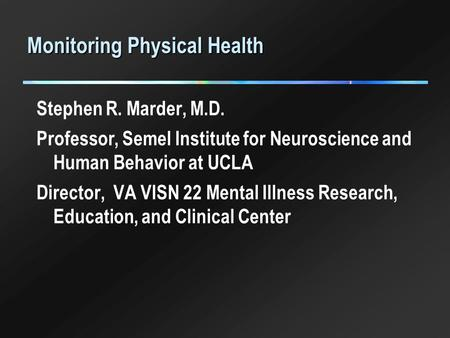 Monitoring Physical Health Stephen R. Marder, M.D. Professor, Semel Institute for Neuroscience and Human Behavior at UCLA Director, VA VISN 22 Mental Illness.