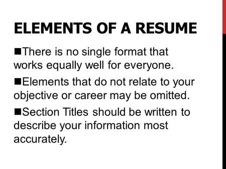 ELEMENTS OF A RESUME nThere is no single format that works equally well for everyone. nElements that do not relate to your objective or career may be omitted.