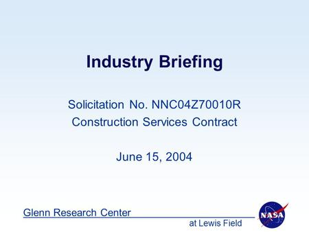 At Lewis Field Glenn Research Center Industry Briefing Solicitation No. NNC04Z70010R Construction Services Contract June 15, 2004.