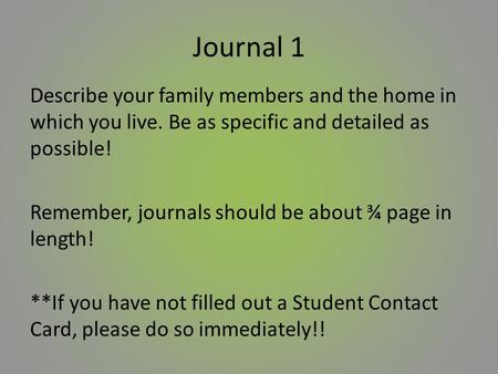 Journal 1 Describe your family members and the home in which you live. Be as specific and detailed as possible! Remember, journals should be about ¾ page.