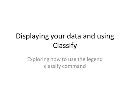 Displaying your data and using Classify Exploring how to use the legend classify command.