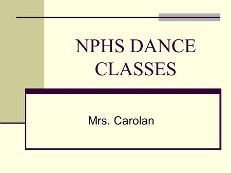 NPHS DANCE CLASSES Mrs. Carolan. Course Description This class will introduce the student to a variety of dance styles. Students will develop skills in.