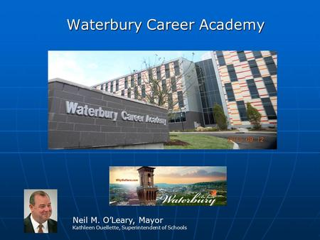Waterbury Career Academy Waterbury Career Academy Neil M. O'Leary, Mayor Kathleen Ouellette, Superintendent of Schools.