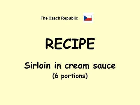 RECIPE Sirloin in cream sauce (6 portions) The Czech Republic.