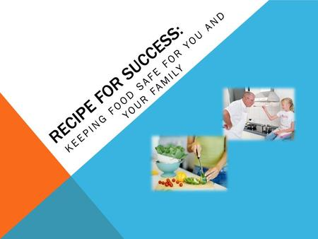 RECIPE FOR SUCCESS: KEEPING FOOD SAFE FOR YOU AND YOUR FAMILY.