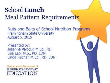 School Lunch Meal Pattern Requirements Nuts and Bolts of School Nutrition Programs Framingham State University August 6, 2015 Presented by: Julianna Valcour,