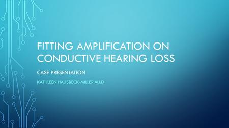 FITTING AMPLIFICATION ON CONDUCTIVE HEARING LOSS CASE PRESENTATION KATHLEEN HAUSBECK-MILLER AU.D.
