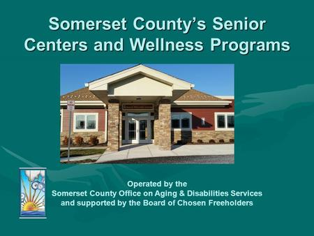 Somerset County's Senior Centers and Wellness Programs Operated by the Somerset County Office on Aging & Disabilities Services and supported by the Board.