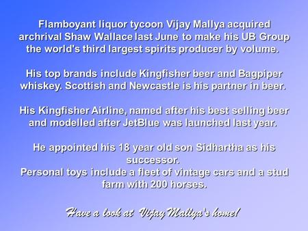Flamboyant liquor tycoon Vijay Mallya acquired archrival Shaw Wallace last June to make his UB Group the world's third largest spirits producer by volume.