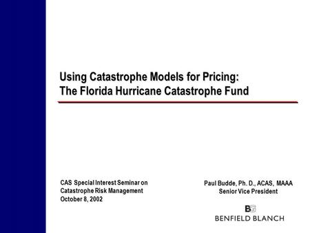 Paul Budde, Ph. D., ACAS, MAAA Senior Vice President Using Catastrophe Models for Pricing: The Florida Hurricane Catastrophe Fund CAS Special Interest.
