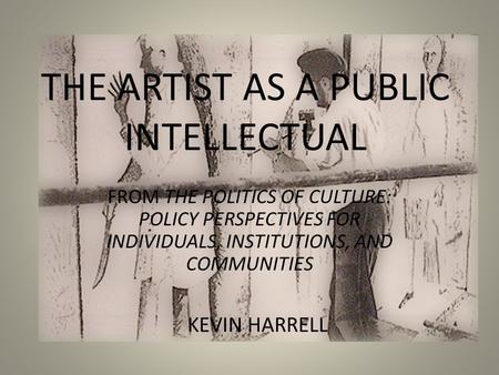 THE ARTIST AS A PUBLIC INTELLECTUAL FROM THE POLITICS OF CULTURE: POLICY PERSPECTIVES FOR INDIVIDUALS, INSTITUTIONS, AND COMMUNITIES KEVIN HARRELL.
