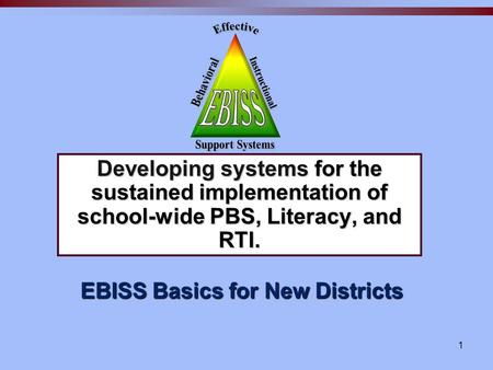 1 EBISS Basics for New Districts Developing systems for the sustained implementation of school-wide PBS, Literacy, and RTI.
