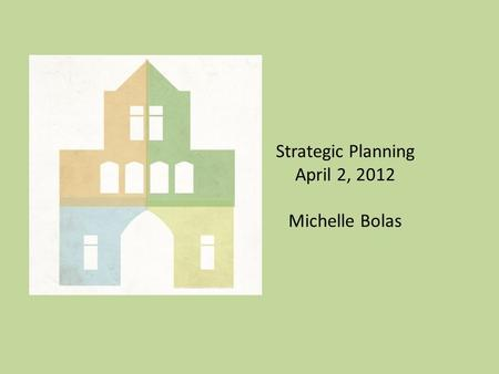 Strategic Planning April 2, 2012 Michelle Bolas. What is a strategic plan? Framework for fulfilling organizational mission Set of goals and objectives.